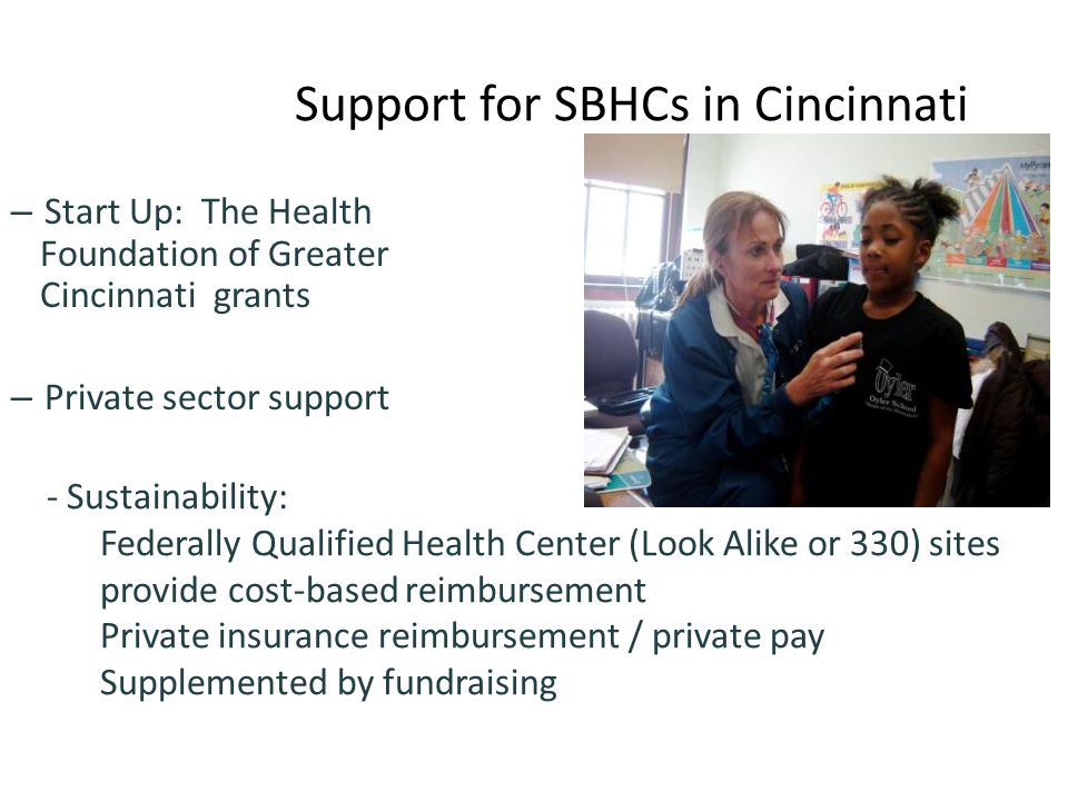 Support for SBHCs in Cincinnati – Start Up: The Health Foundation of Greater Cincinnati grants – Private sector support - Sustainability: Federally Qualified Health Center (Look Alike or 330) sites provide cost-based reimbursement Private insurance reimbursement / private pay Supplemented by fundraising