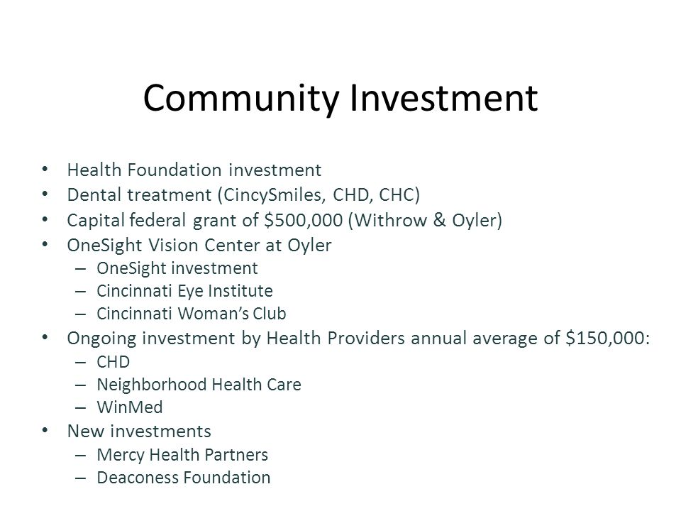 Community Investment Health Foundation investment Dental treatment (CincySmiles, CHD, CHC) Capital federal grant of $500,000 (Withrow & Oyler) OneSight Vision Center at Oyler – OneSight investment – Cincinnati Eye Institute – Cincinnati Woman's Club Ongoing investment by Health Providers annual average of $150,000: – CHD – Neighborhood Health Care – WinMed New investments – Mercy Health Partners – Deaconess Foundation