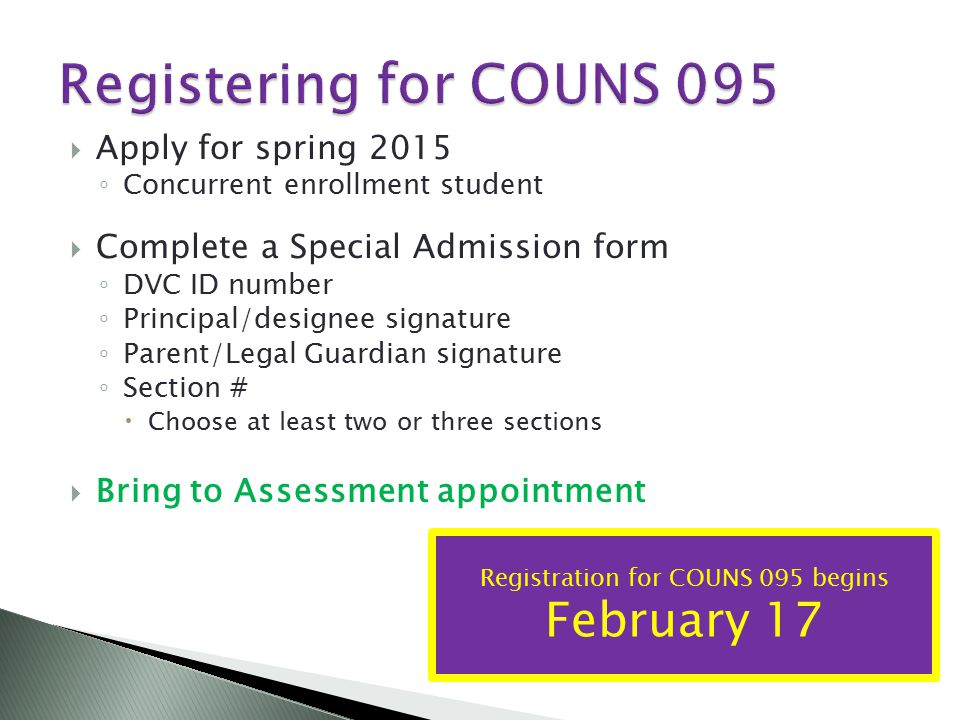  Apply for spring 2015 ◦ Concurrent enrollment student  Complete a Special Admission form ◦ DVC ID number ◦ Principal/designee signature ◦ Parent/Legal Guardian signature ◦ Section #  Choose at least two or three sections  Bring to Assessment appointment Registration for COUNS 095 begins February 17
