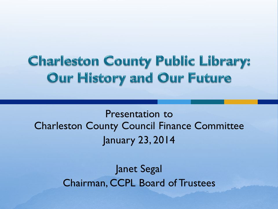 Presentation to Charleston County Council Finance Committee January 23, 2014 Janet Segal Chairman, CCPL Board of Trustees