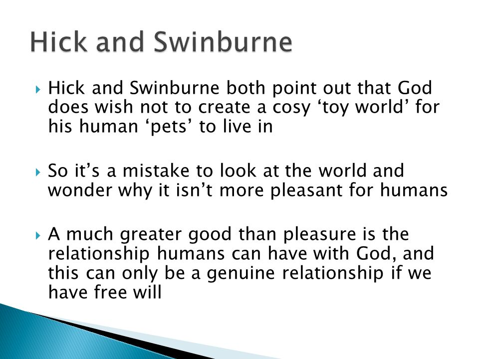  Hick and Swinburne both point out that God does wish not to create a cosy 'toy world' for his human 'pets' to live in  So it's a mistake to look at the world and wonder why it isn't more pleasant for humans  A much greater good than pleasure is the relationship humans can have with God, and this can only be a genuine relationship if we have free will