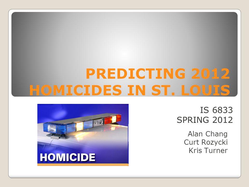 PREDICTING 2012 HOMICIDES IN ST. LOUIS Alan Chang Curt Rozycki Kris Turner IS 6833 SPRING 2012