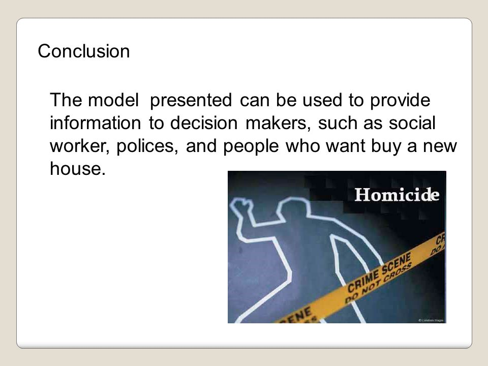 Conclusion The model presented can be used to provide information to decision makers, such as social worker, polices, and people who want buy a new house.
