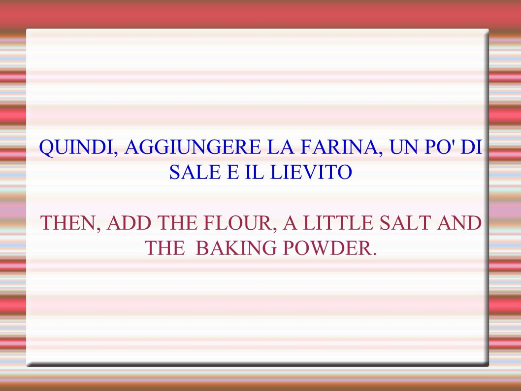 QUINDI, AGGIUNGERE LA FARINA, UN PO' DI SALE E IL LIEVITO THEN, ADD THE FLOUR, A LITTLE SALT AND THE BAKING POWDER.