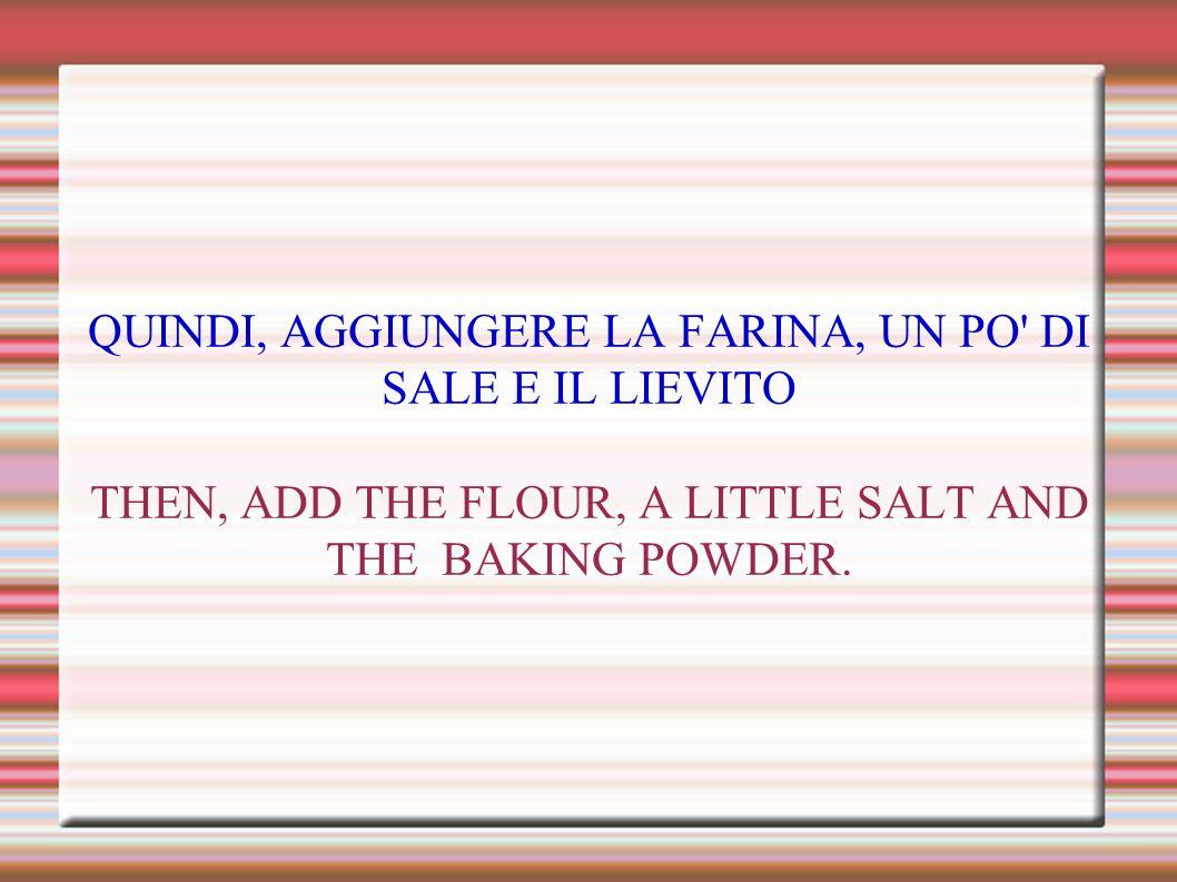 QUINDI, AGGIUNGERE LA FARINA, UN PO DI SALE E IL LIEVITO THEN, ADD THE FLOUR, A LITTLE SALT AND THE BAKING POWDER.