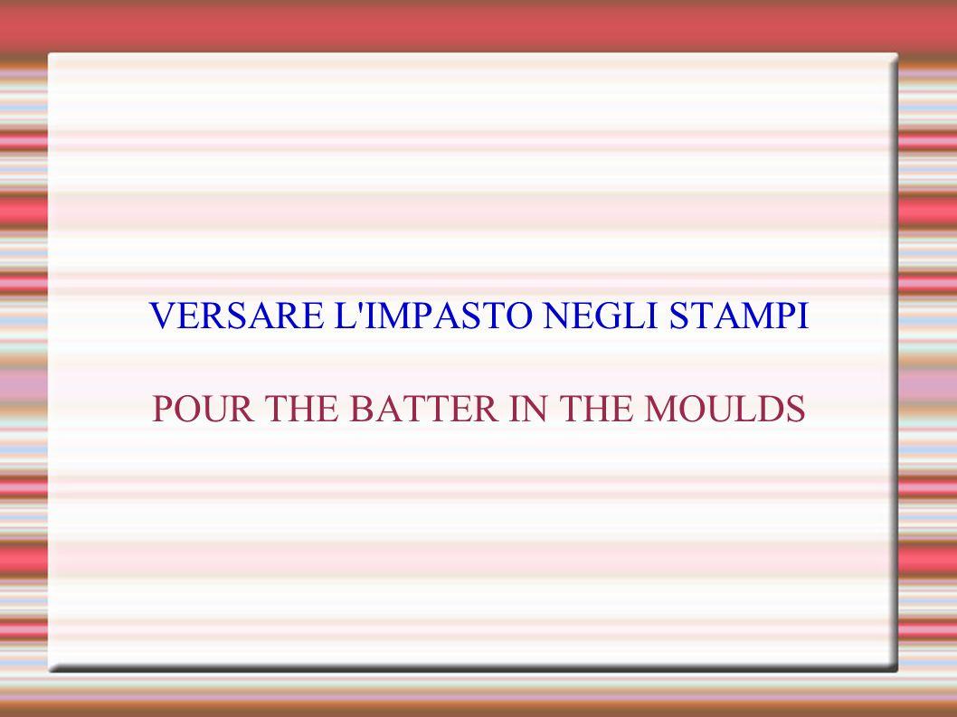 VERSARE L IMPASTO NEGLI STAMPI POUR THE BATTER IN THE MOULDS
