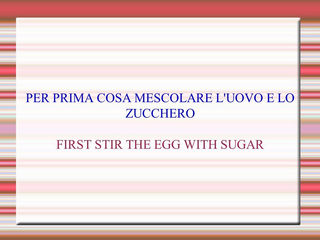PER PRIMA COSA MESCOLARE L UOVO E LO ZUCCHERO FIRST STIR THE EGG WITH SUGAR