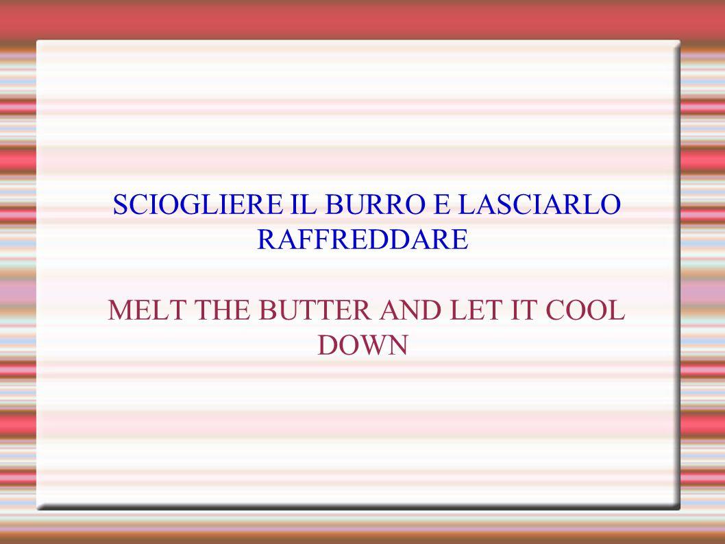 SCIOGLIERE IL BURRO E LASCIARLO RAFFREDDARE MELT THE BUTTER AND LET IT COOL DOWN