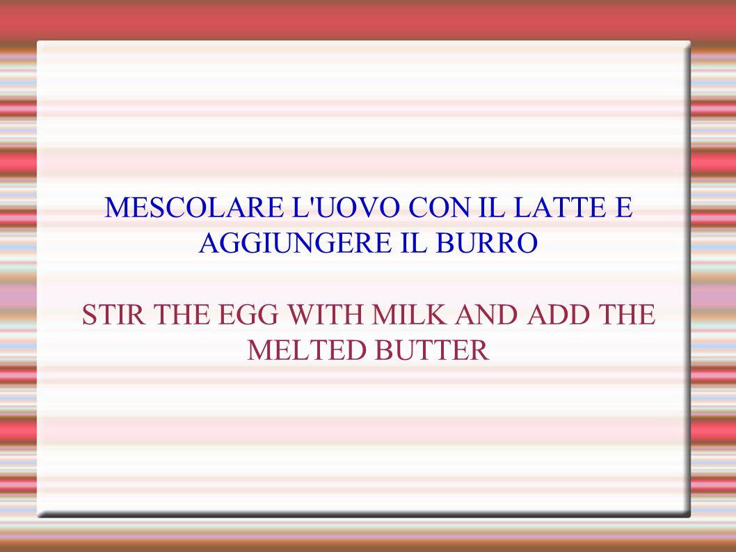 MESCOLARE L UOVO CON IL LATTE E AGGIUNGERE IL BURRO STIR THE EGG WITH MILK AND ADD THE MELTED BUTTER