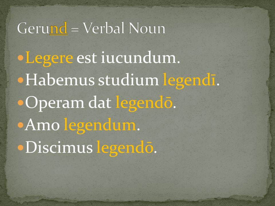 Legere est iucundum. Habemus studium legendī. Operam dat legendō. Amo legendum. Discimus legendō.