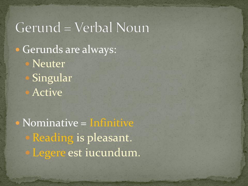 Gerunds are always: Neuter Singular Active Nominative = Infinitive Reading is pleasant. Legere est iucundum.