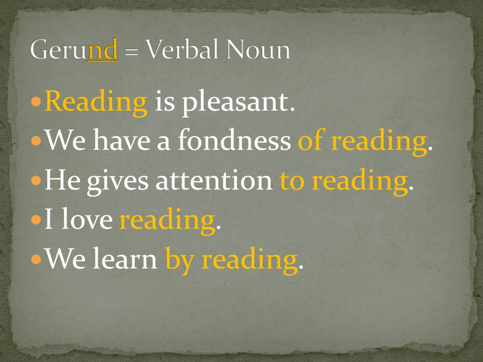 Reading is pleasant. We have a fondness of reading. He gives attention to reading. I love reading. We learn by reading.