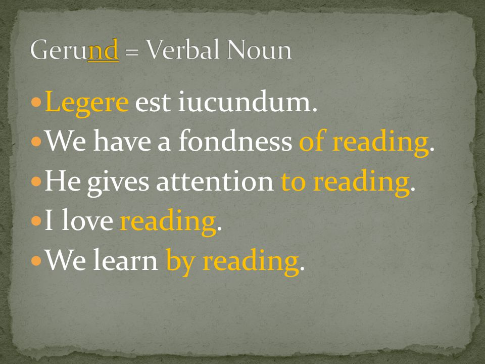 Legere est iucundum. We have a fondness of reading. He gives attention to reading. I love reading. We learn by reading.