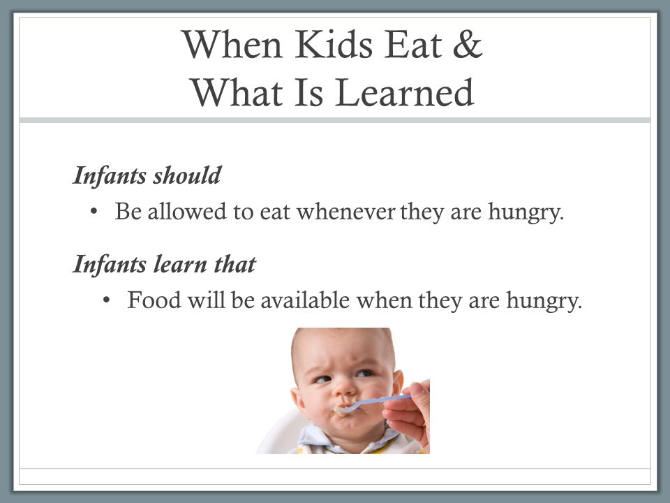 When Kids Eat & What Is Learned Infants should Be allowed to eat whenever they are hungry.