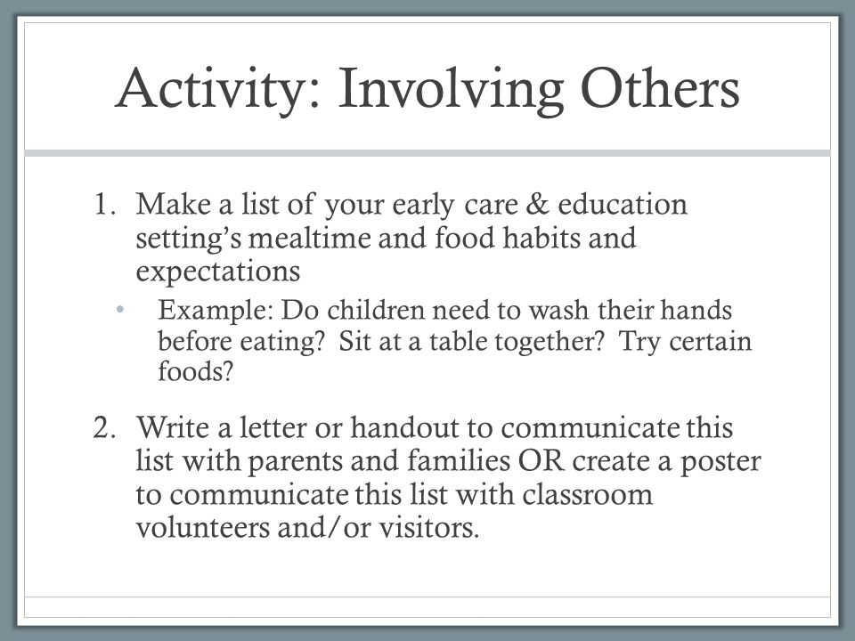 Activity: Involving Others 1.Make a list of your early care & education setting's mealtime and food habits and expectations Example: Do children need to wash their hands before eating.