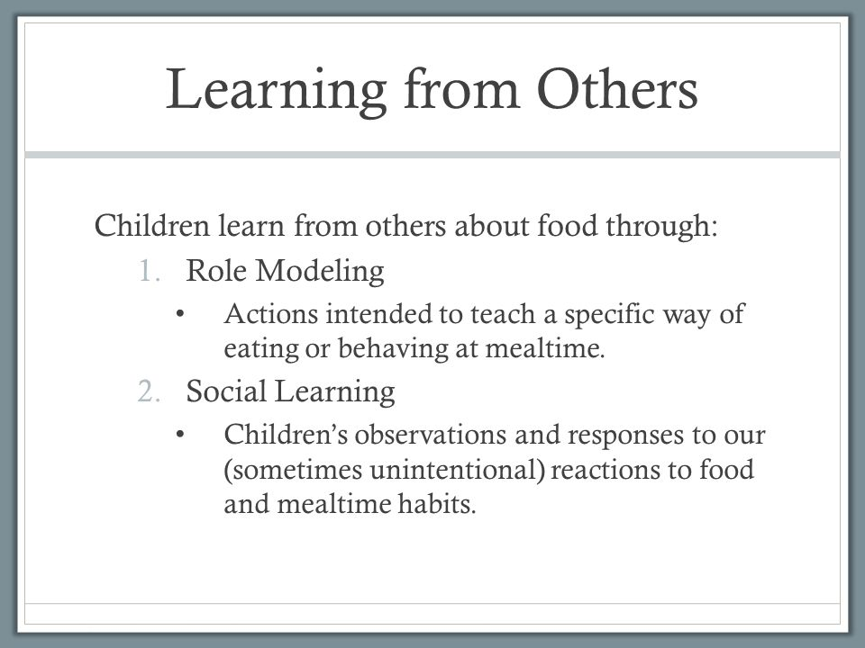 Learning from Others Children learn from others about food through: 1.Role Modeling Actions intended to teach a specific way of eating or behaving at mealtime.