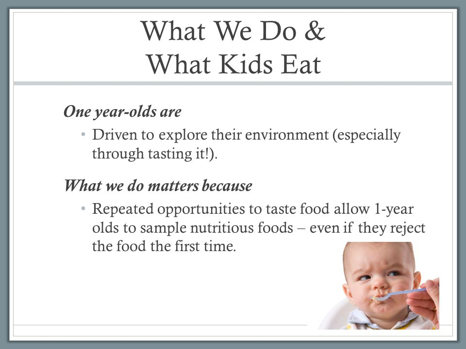 What We Do & What Kids Eat One year-olds are Driven to explore their environment (especially through tasting it!).