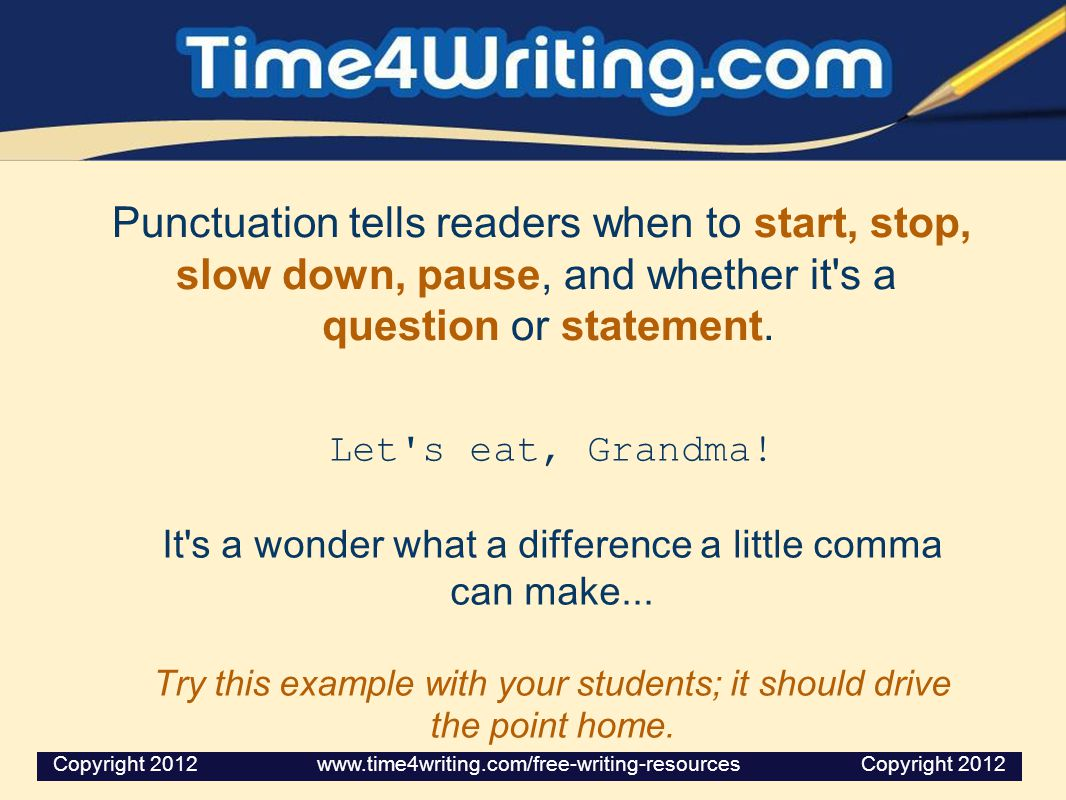 Punctuation tells readers when to start, stop, slow down, pause, and whether it s a question or statement.