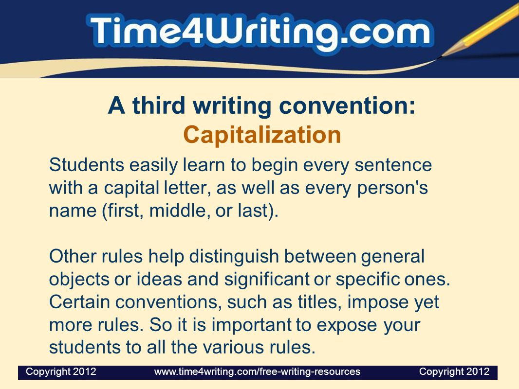 A third writing convention: Capitalization Students easily learn to begin every sentence with a capital letter, as well as every person s name (first, middle, or last).