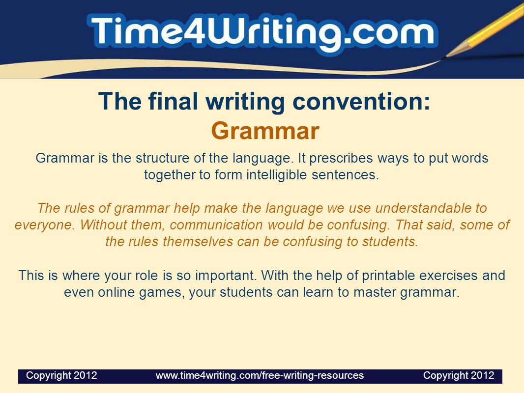 The final writing convention: Grammar Grammar is the structure of the language.