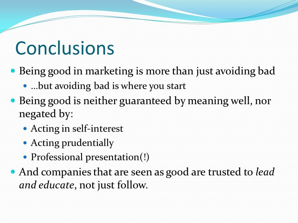 Conclusions Being good in marketing is more than just avoiding bad …but avoiding bad is where you start Being good is neither guaranteed by meaning well, nor negated by: Acting in self-interest Acting prudentially Professional presentation(!) And companies that are seen as good are trusted to lead and educate, not just follow.