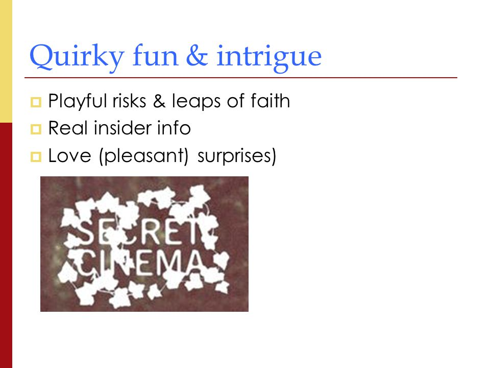 Quirky fun & intrigue  Playful risks & leaps of faith  Real insider info  Love (pleasant) surprises)