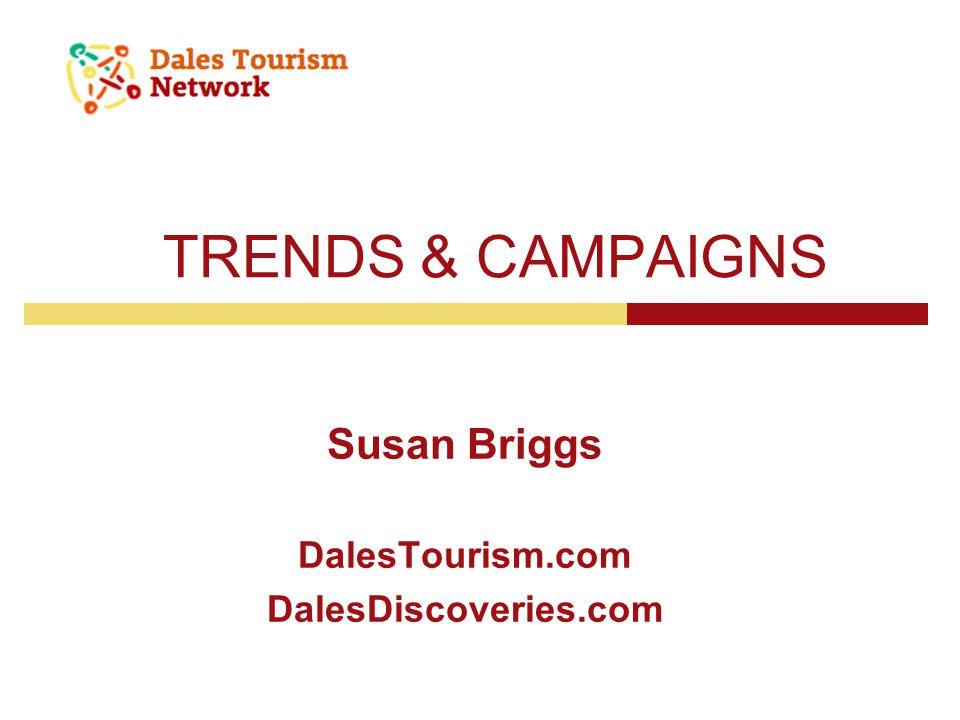 TRENDS & CAMPAIGNS Susan Briggs DalesTourism.com DalesDiscoveries.com