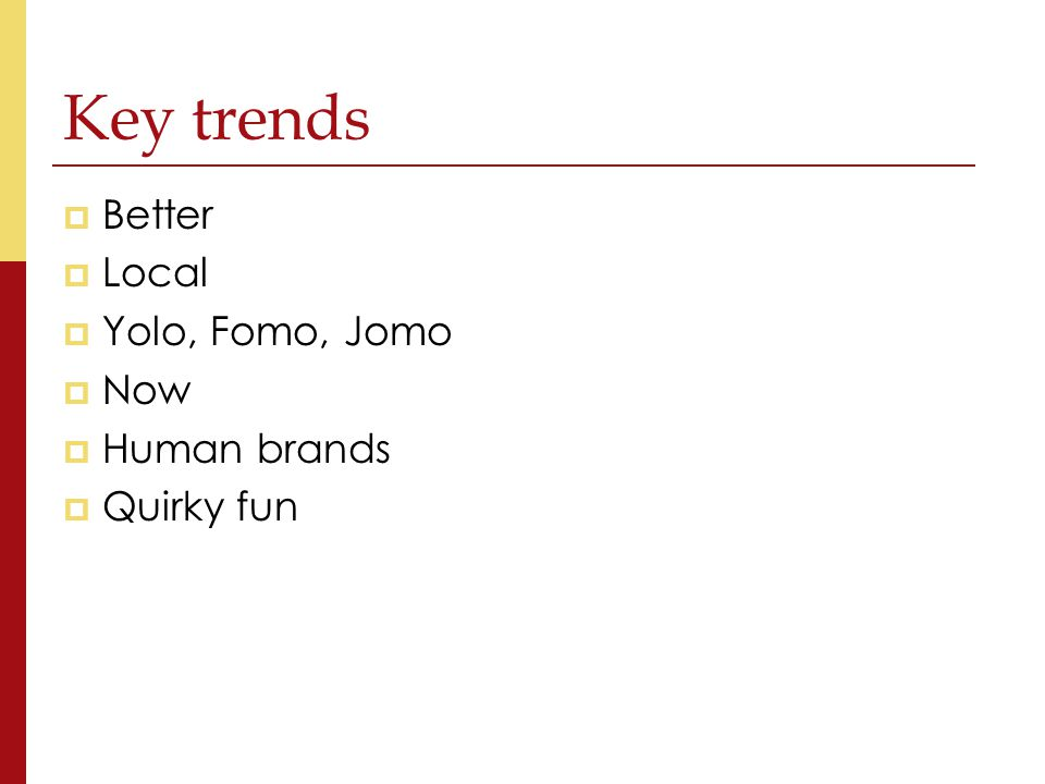 Key trends  Better  Local  Yolo, Fomo, Jomo  Now  Human brands  Quirky fun