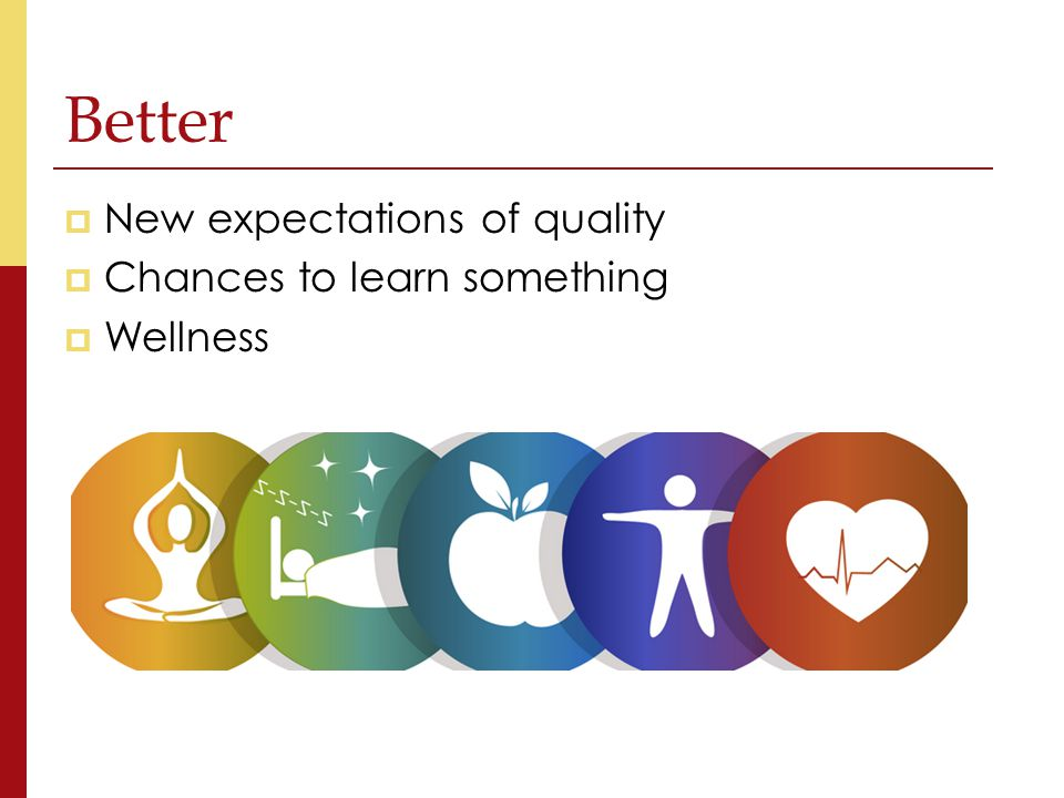  New expectations of quality  Chances to learn something  Wellness Better