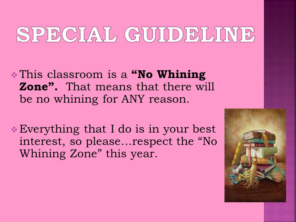  This classroom is a No Whining Zone . That means that there will be no whining for ANY reason.