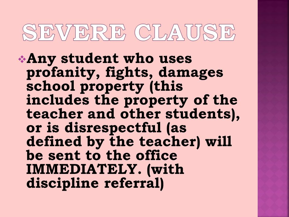 Any student who uses profanity, fights, damages school property (this includes the property of the teacher and other students), or is disrespectful (as defined by the teacher) will be sent to the office IMMEDIATELY.