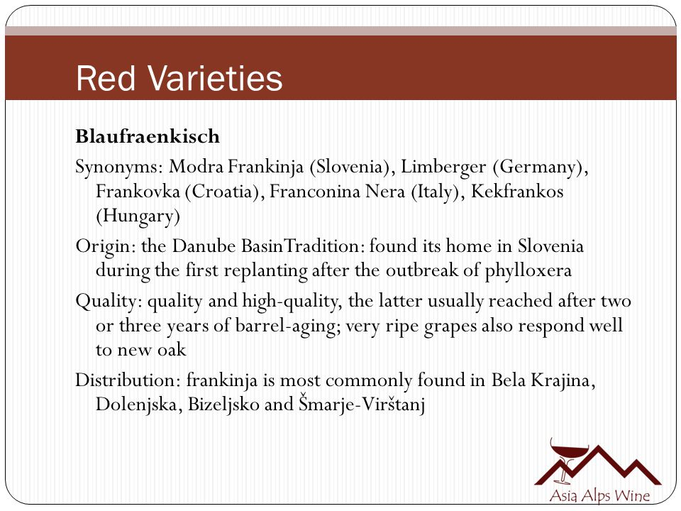 Red Varieties Blaufraenkisch Synonyms: Modra Frankinja (Slovenia), Limberger (Germany), Frankovka (Croatia), Franconina Nera (Italy), Kekfrankos (Hungary) Origin: the Danube BasinTradition: found its home in Slovenia during the first replanting after the outbreak of phylloxera Quality: quality and high-quality, the latter usually reached after two or three years of barrel-aging; very ripe grapes also respond well to new oak Distribution: frankinja is most commonly found in Bela Krajina, Dolenjska, Bizeljsko and Šmarje-Virštanj