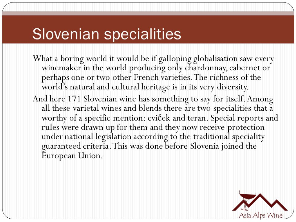 Slovenian specialities What a boring world it would be if galloping globalisation saw every winemaker in the world producing only chardonnay, cabernet or perhaps one or two other French varieties.