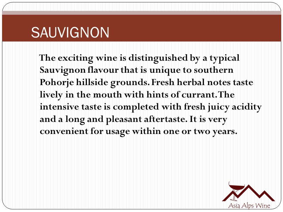 SAUVIGNON The exciting wine is distinguished by a typical Sauvignon flavour that is unique to southern Pohorje hillside grounds. Fresh herbal notes ta