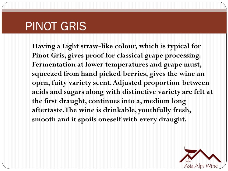 PINOT GRIS Having a Light straw-like colour, which is typical for Pinot Gris, gives proof for classical grape processing.