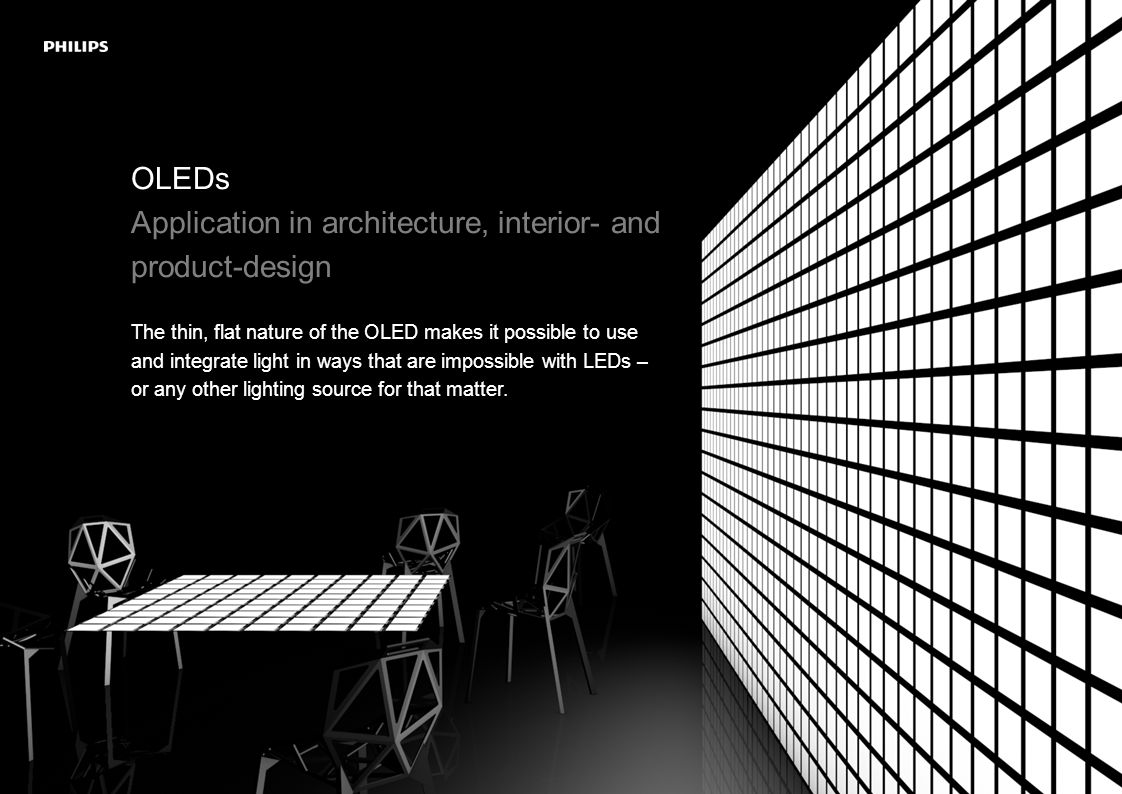 OLEDs Application in architecture, interior- and product-design The thin, flat nature of the OLED makes it possible to use and integrate light in ways that are impossible with LEDs – or any other lighting source for that matter.