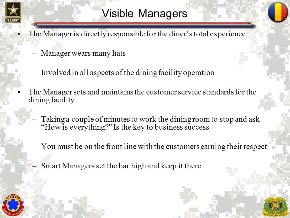 11 Visible Managers The Manager is directly responsible for the diner's total experience –Manager wears many hats –Involved in all aspects of the dining facility operation The Manager sets and maintains the customer service standards for the dining facility –Taking a couple of minutes to work the dining room to stop and ask How is everything Is the key to business success –You must be on the front line with the customers earning their respect –Smart Managers set the bar high and keep it there