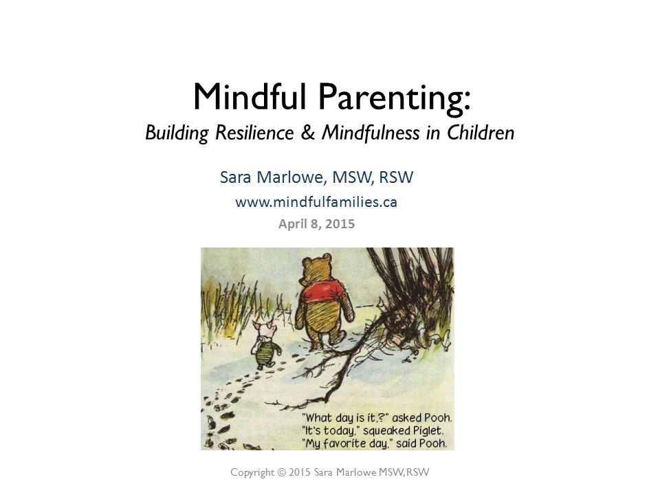 Sara Marlowe, MSW, RSW www.mindfulfamilies.ca April 8, 2015 Copyright © 2015 Sara Marlowe MSW, RSW Mindful Parenting: Building Resilience & Mindfulness in Children