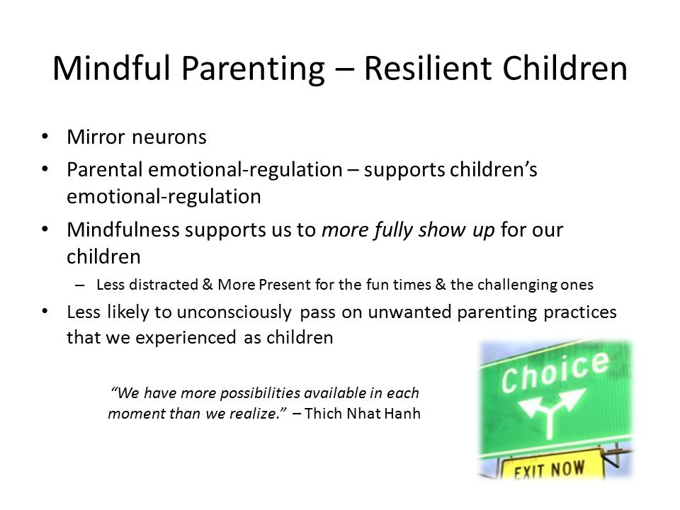 Mindful Parenting – Resilient Children Mirror neurons Parental emotional-regulation – supports children's emotional-regulation Mindfulness supports us to more fully show up for our children – Less distracted & More Present for the fun times & the challenging ones Less likely to unconsciously pass on unwanted parenting practices that we experienced as children We have more possibilities available in each moment than we realize. – Thich Nhat Hanh