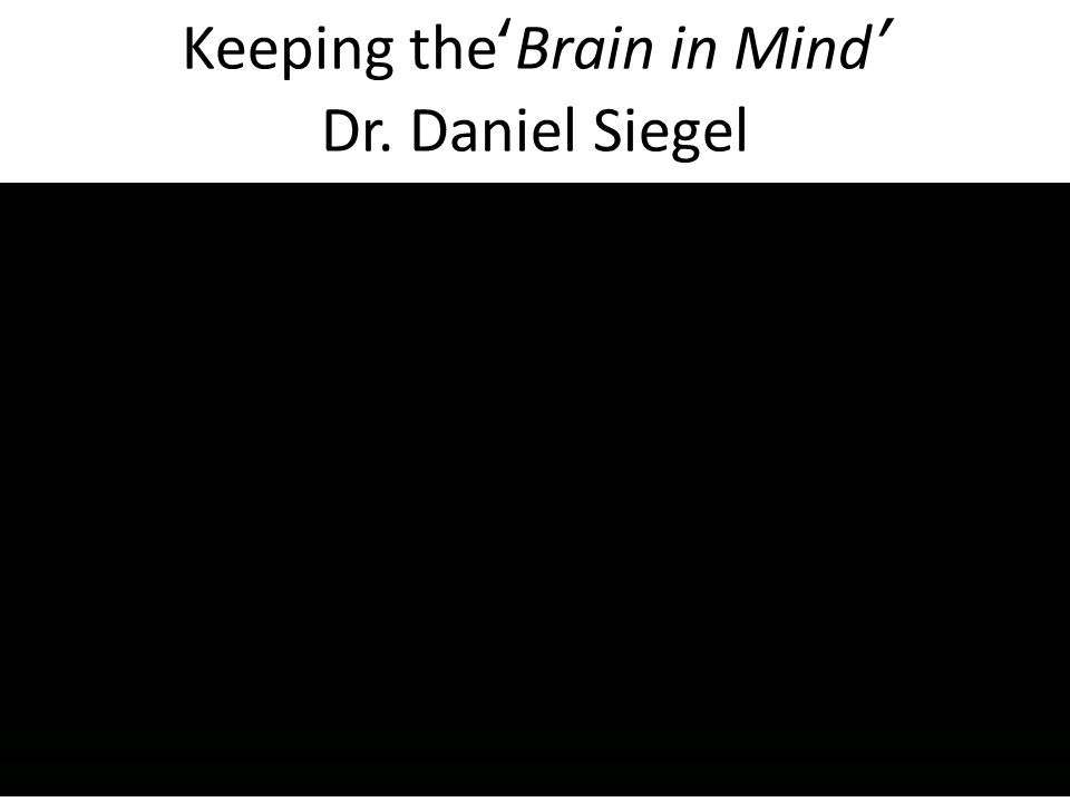 Keeping the'Brain in Mind' Dr. Daniel Siegel