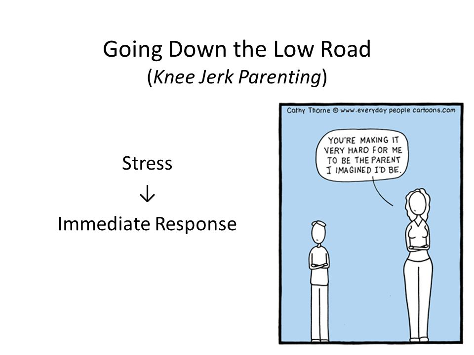 Going Down the Low Road (Knee Jerk Parenting) Stress ↓ Immediate Response