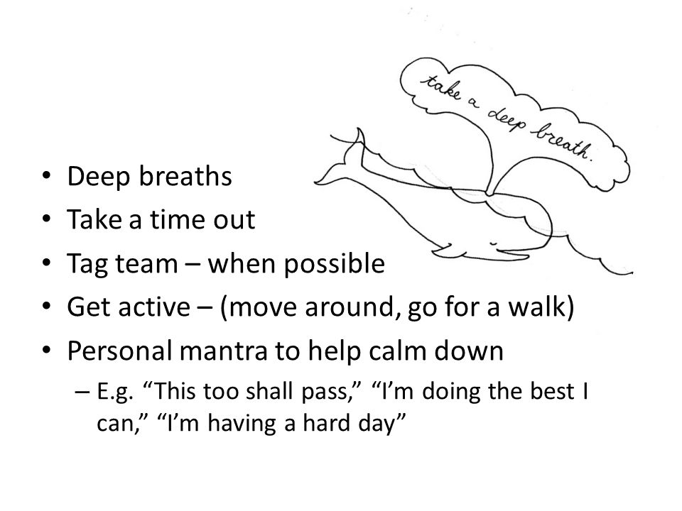 Deep breaths Take a time out Tag team – when possible Get active – (move around, go for a walk) Personal mantra to help calm down – E.g.