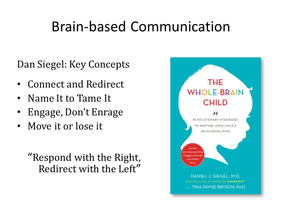 Brain-based Communication Dan Siegel: Key Concepts Connect and Redirect Name It to Tame It Engage, Don t Enrage Move it or lose it Respond with the Right, Redirect with the Left