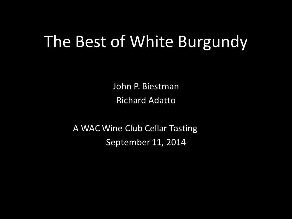 The Best of White Burgundy John P. Biestman Richard Adatto A WAC Wine Club Cellar Tasting September 11, 2014