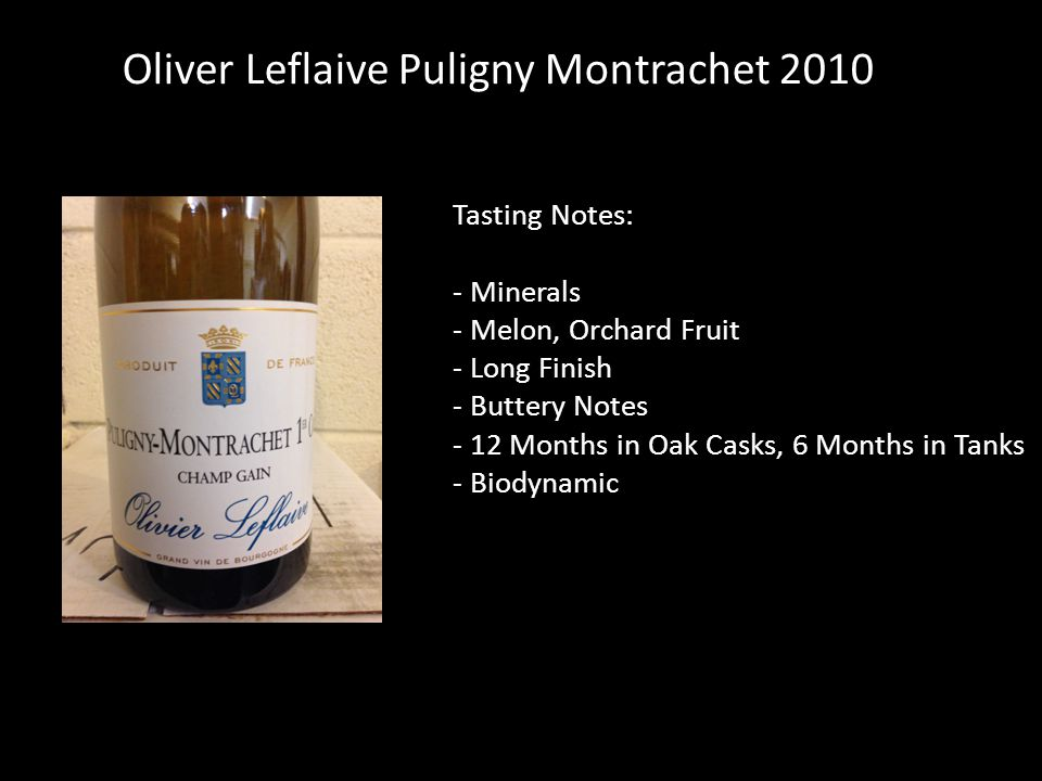 Tasting Notes: - Minerals - Melon, Orchard Fruit - Long Finish - Buttery Notes - 12 Months in Oak Casks, 6 Months in Tanks - Biodynamic Oliver Leflaive Puligny Montrachet 2010