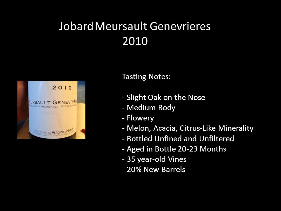 Tasting Notes: - Slight Oak on the Nose - Medium Body - Flowery - Melon, Acacia, Citrus-Like Minerality - Bottled Unfined and Unfiltered - Aged in Bottle 20-23 Months - 35 year-old Vines - 20% New Barrels Jobard Meursault Genevrieres 2010