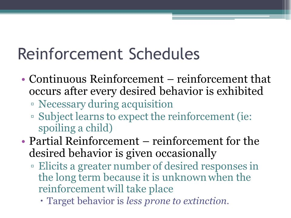 Reinforcement Schedules Continuous Reinforcement – reinforcement that occurs after every desired behavior is exhibited ▫Necessary during acquisition ▫Subject learns to expect the reinforcement (ie: spoiling a child) Partial Reinforcement – reinforcement for the desired behavior is given occasionally ▫Elicits a greater number of desired responses in the long term because it is unknown when the reinforcement will take place  Target behavior is less prone to extinction.