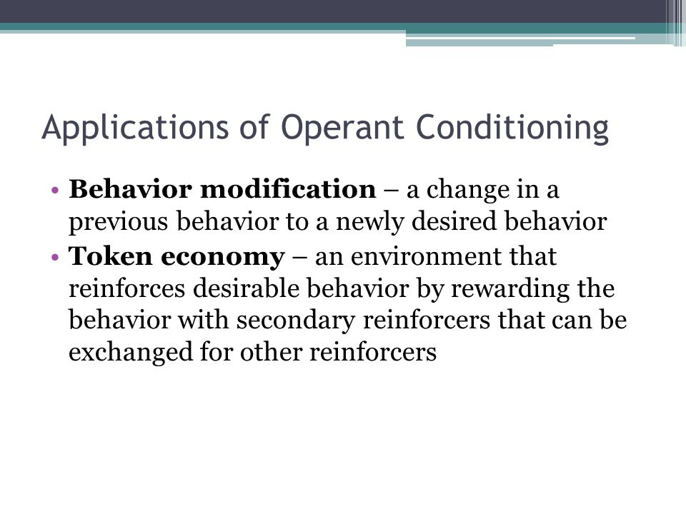 Applications of Operant Conditioning Behavior modification – a change in a previous behavior to a newly desired behavior Token economy – an environment that reinforces desirable behavior by rewarding the behavior with secondary reinforcers that can be exchanged for other reinforcers