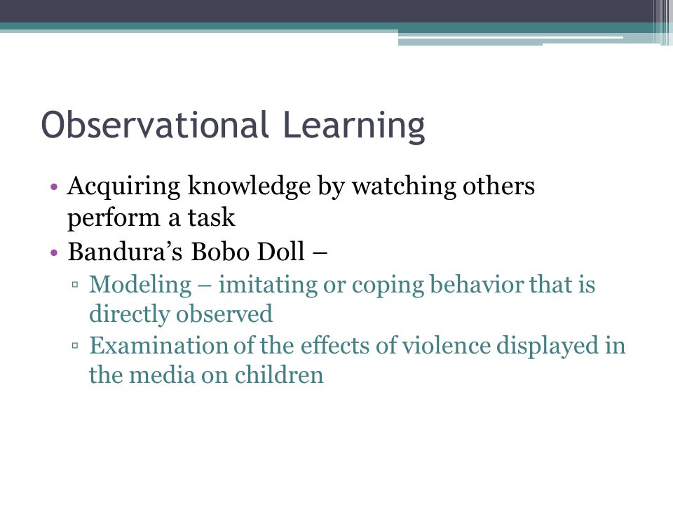 Observational Learning Acquiring knowledge by watching others perform a task Bandura's Bobo Doll – ▫Modeling – imitating or coping behavior that is di