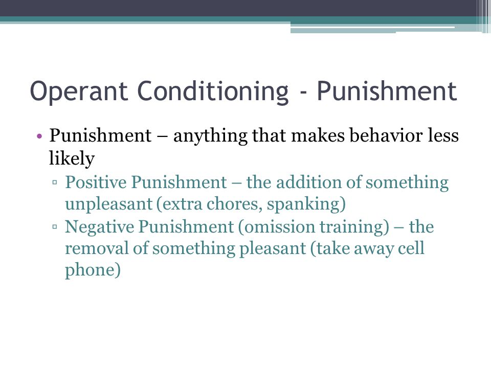 Operant Conditioning - Punishment Punishment – anything that makes behavior less likely ▫Positive Punishment – the addition of something unpleasant (extra chores, spanking) ▫Negative Punishment (omission training) – the removal of something pleasant (take away cell phone)